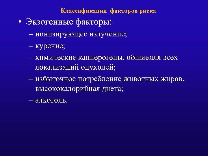 Классификация факторов риска • Экзогенные факторы: – ионизирующее излучение; – курение; – химические