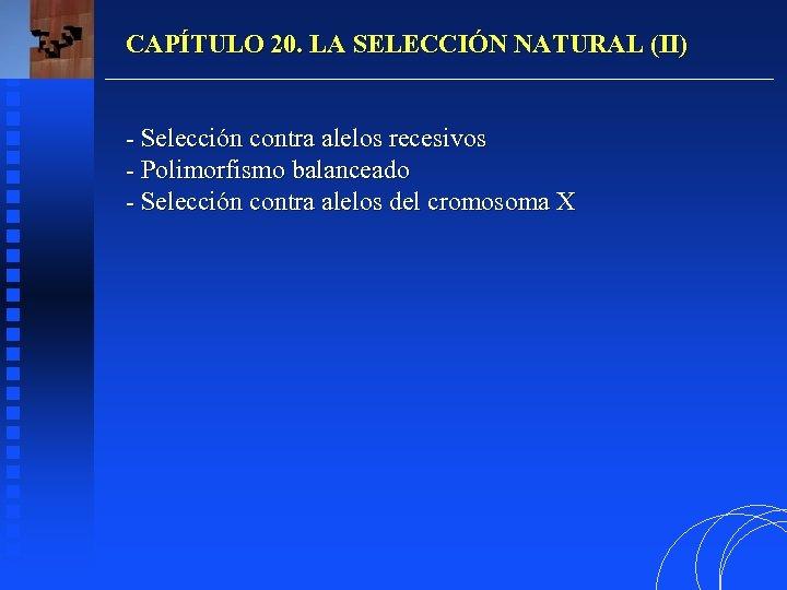 CAPÍTULO 20. LA SELECCIÓN NATURAL (II) - Selección contra alelos recesivos - Polimorfismo balanceado