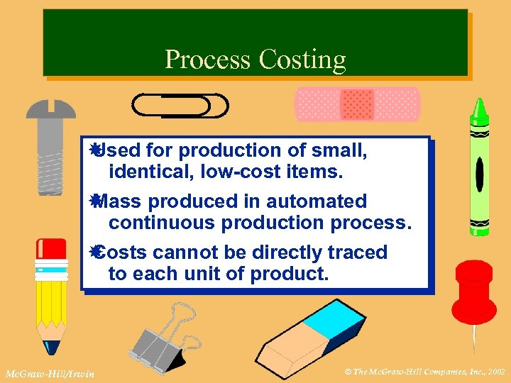 Process Costing Used for production of small, identical, low-cost items. Mass produced in automated