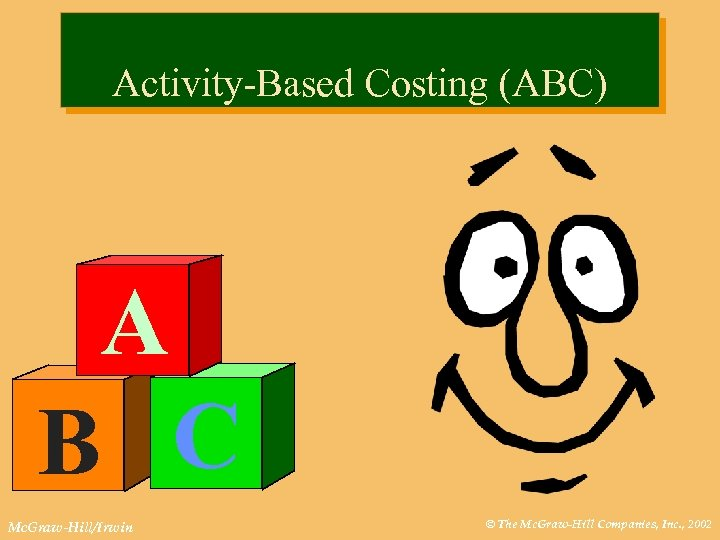 Activity-Based Costing (ABC) A B C Mc. Graw-Hill/Irwin © The Mc. Graw-Hill Companies, Inc.