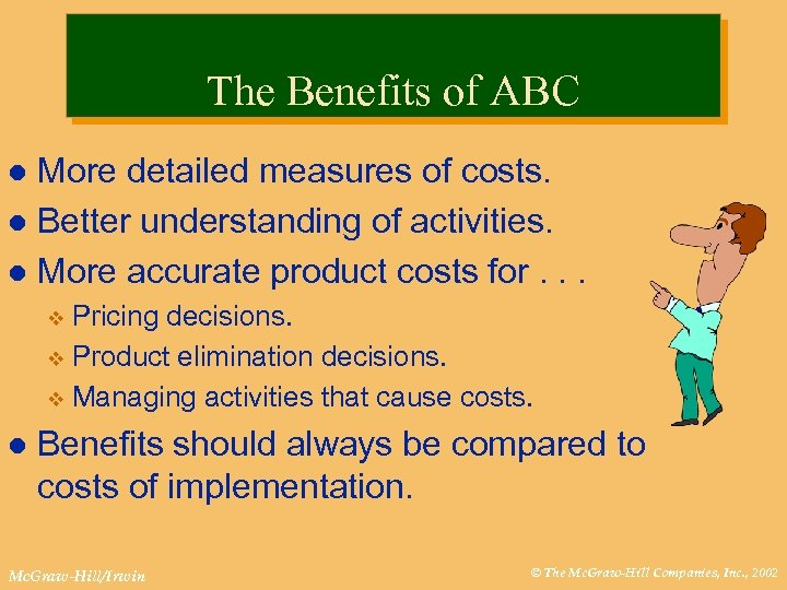 The Benefits of ABC More detailed measures of costs. l Better understanding of activities.