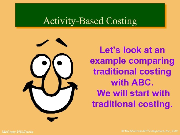 Activity-Based Costing Let's look at an example comparing traditional costing with ABC. We will