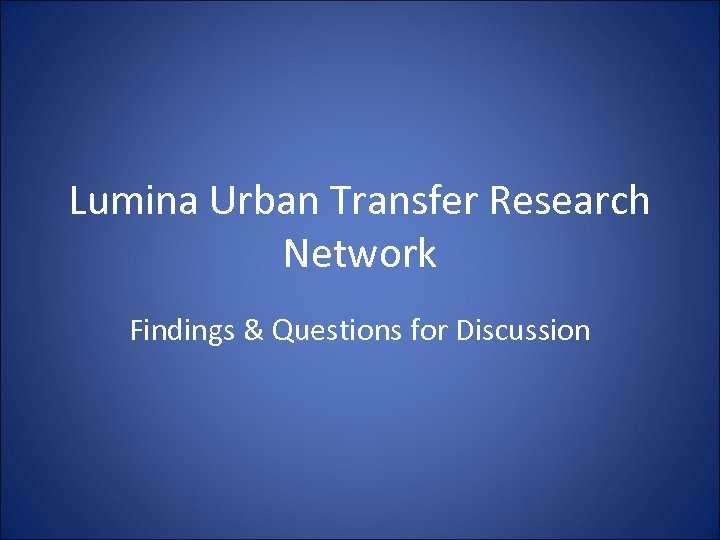 Lumina Urban Transfer Research Network Findings & Questions for Discussion