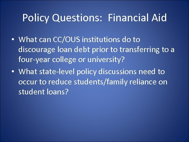 Policy Questions: Financial Aid • What can CC/OUS institutions do to discourage loan debt