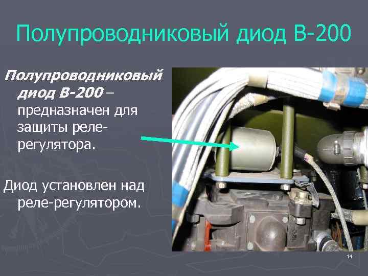 Полупроводниковый диод В-200 – предназначен для защиты релерегулятора. Диод установлен над реле-регулятором. 14
