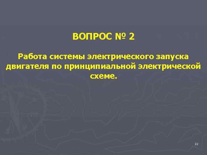 ВОПРОС № 2 Работа системы электрического запуска двигателя по принципиальной электрической схеме. 22