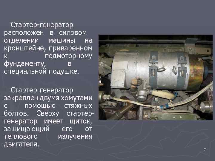 Стартер-генератор расположен в силовом отделении машины на кронштейне, приваренном к подмоторному фундаменту, в специальной