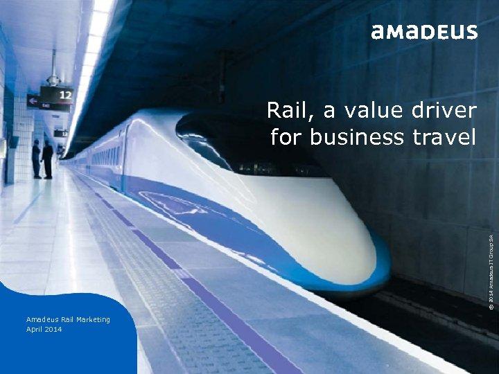 © 2014 Amadeus IT Group SA Rail, a value driver for business travel Amadeus