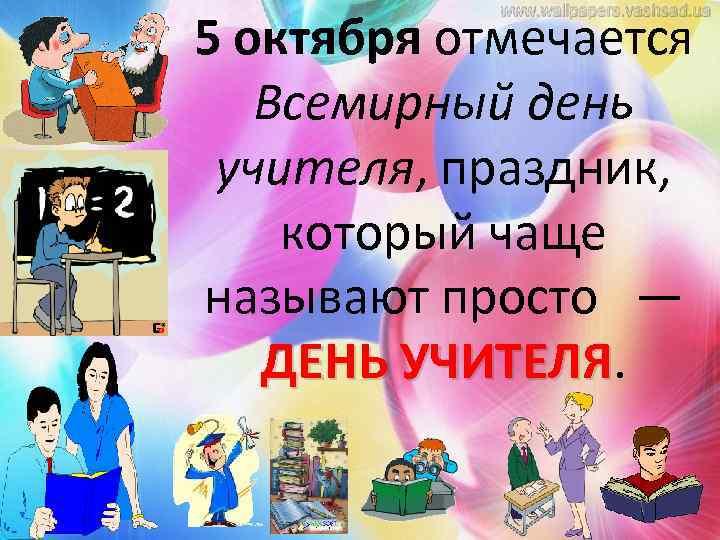 5 октября отмечается Всемирный день учителя, праздник, который чаще называют просто — ДЕНЬ УЧИТЕЛЯ
