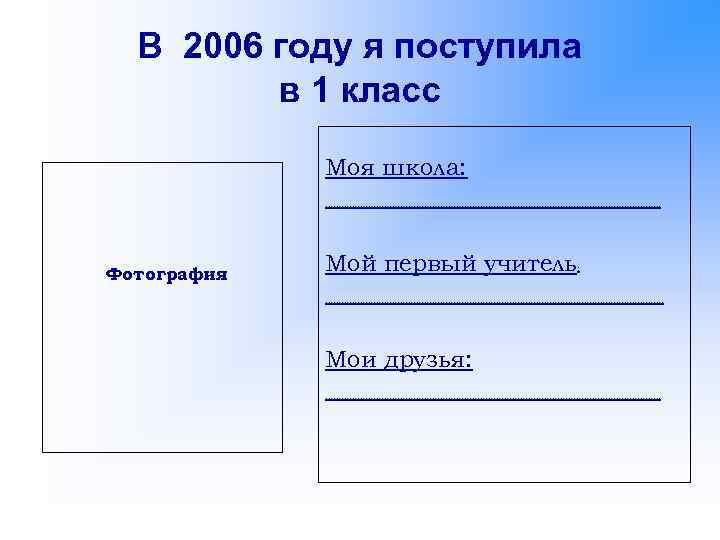 В 2006 году я поступила в 1 класс Моя школа: ……………………………………………………… Фотография Мой первый