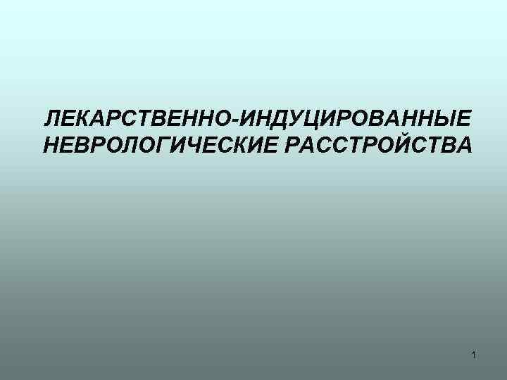 ЛЕКАРСТВЕННО-ИНДУЦИРОВАННЫЕ НЕВРОЛОГИЧЕСКИЕ РАССТРОЙСТВА 1