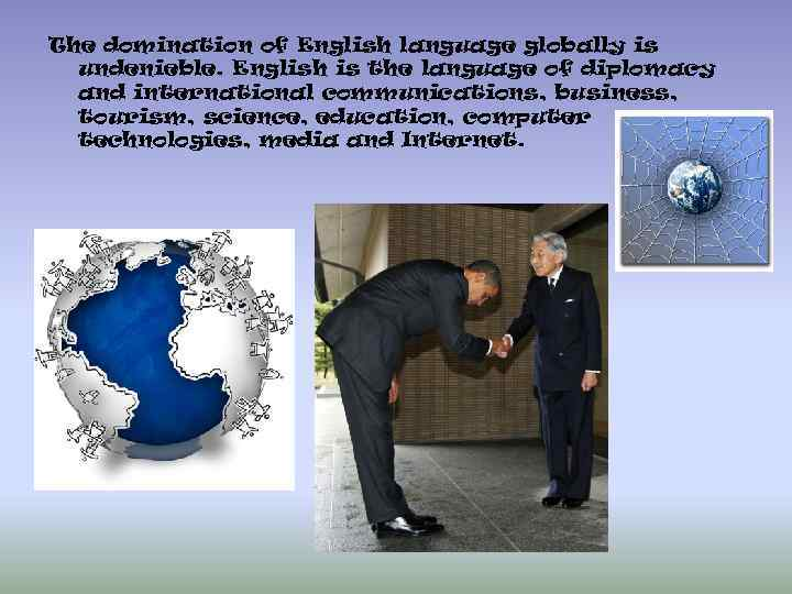 The domination of English language globally is undenieble. English is the language of diplomacy
