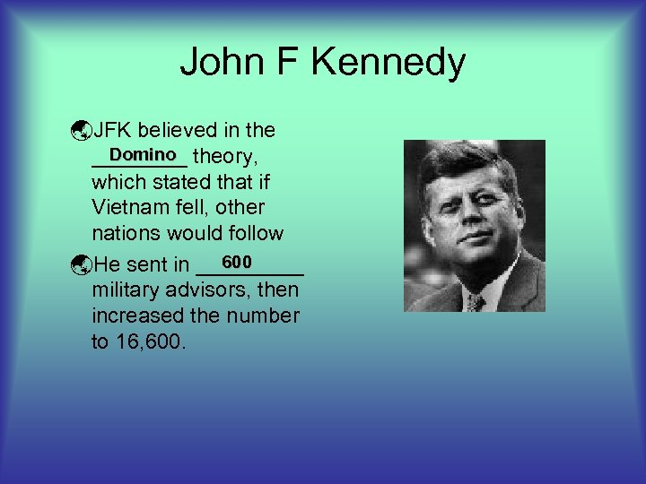 John F Kennedy ýJFK believed in the Domino ____ theory, which stated that if