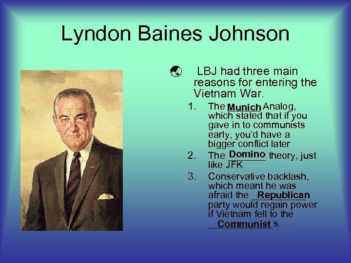 Lyndon Baines Johnson ý LBJ had three main reasons for entering the Vietnam War.