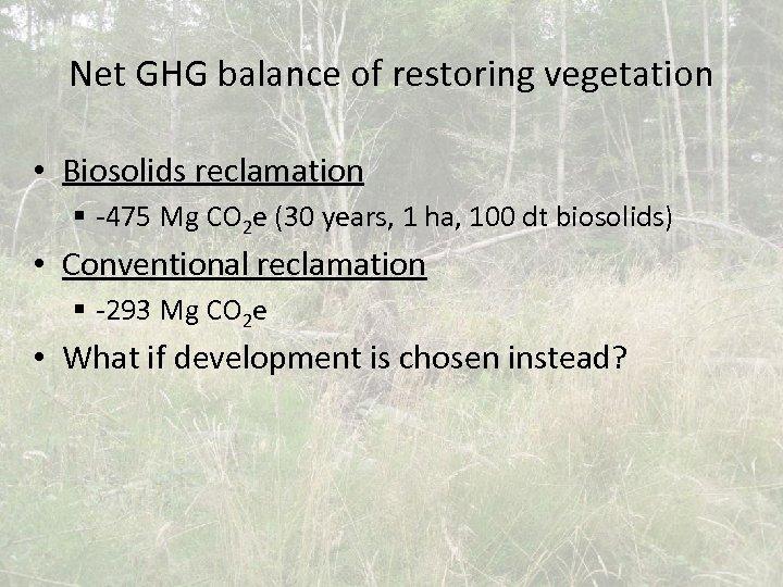 Net GHG balance of restoring vegetation • Biosolids reclamation § -475 Mg CO 2