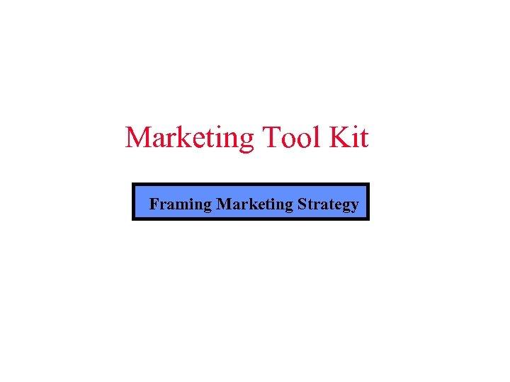 Marketing Tool Kit Framing Marketing Strategy