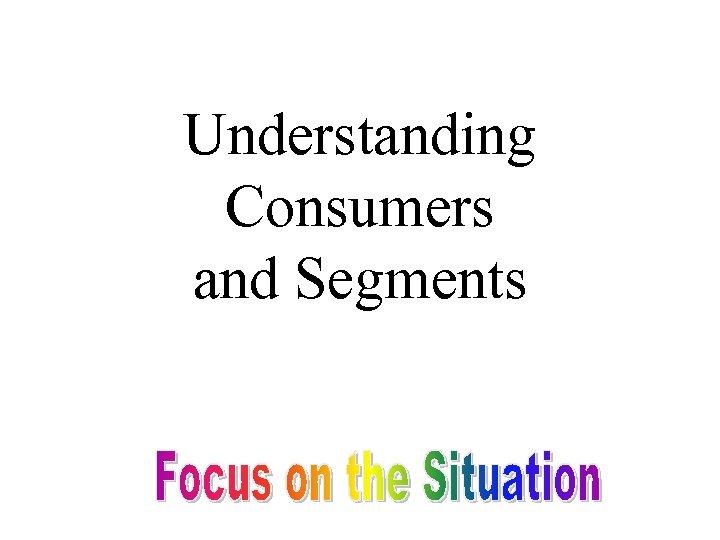 Understanding Consumers and Segments