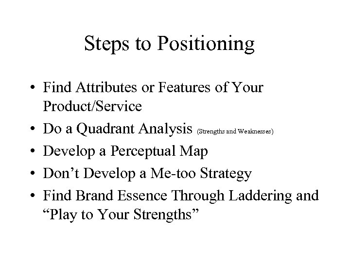 Steps to Positioning • Find Attributes or Features of Your Product/Service • Do a