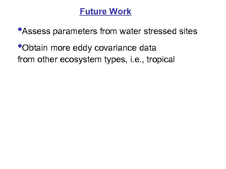 Future Work • Assess parameters from water stressed sites • Obtain more eddy covariance