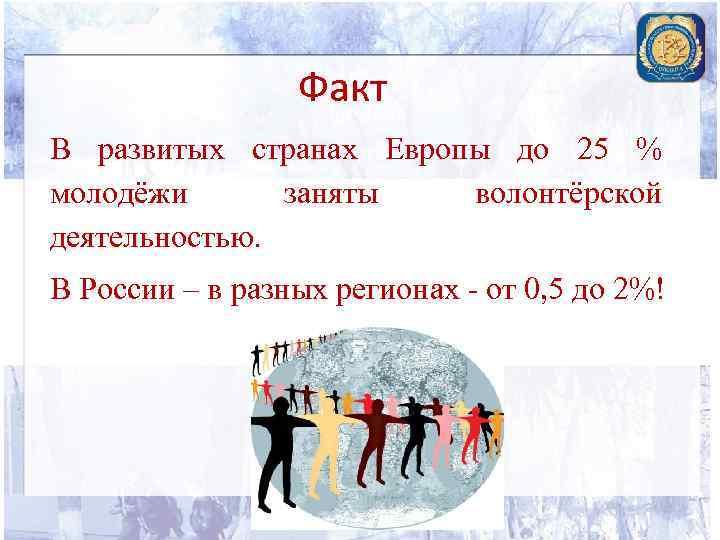 Факт В развитых странах Европы до 25 % молодёжи заняты волонтёрской деятельностью. В России