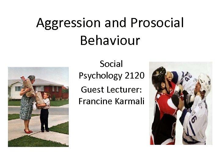 Aggression and Prosocial Behaviour Social Psychology 2120 Guest Lecturer: Francine Karmali