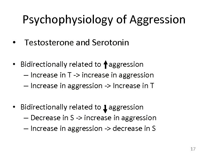 Psychophysiology of Aggression • Testosterone and Serotonin • Bidirectionally related to aggression – Increase