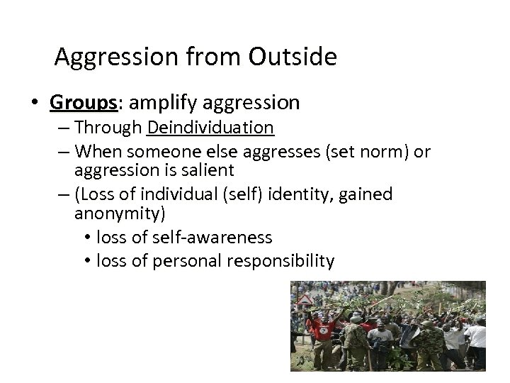 Aggression from Outside • Groups: amplify aggression – Through Deindividuation – When someone else