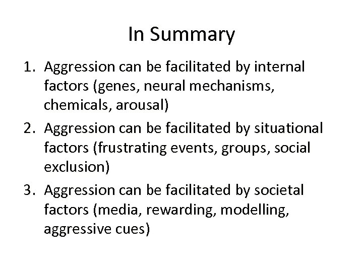 In Summary 1. Aggression can be facilitated by internal factors (genes, neural mechanisms, chemicals,