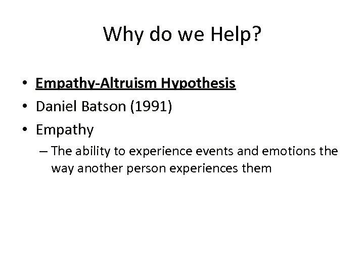 Why do we Help? • • • Empathy-Altruism Hypothesis Daniel Batson (1991) Empathy –