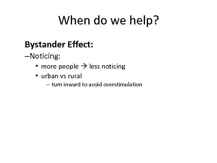 When do we help? Bystander Effect: –Noticing: • more people less noticing • urban