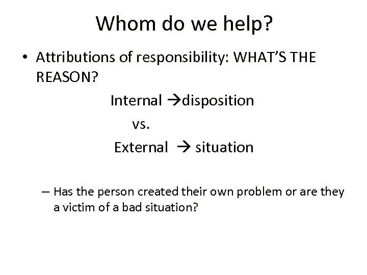 Whom do we help? • Attributions of responsibility: WHAT'S THE REASON? Internal disposition vs.