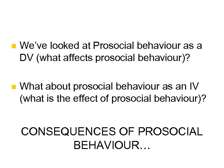 n We've looked at Prosocial behaviour as a DV (what affects prosocial behaviour)? n