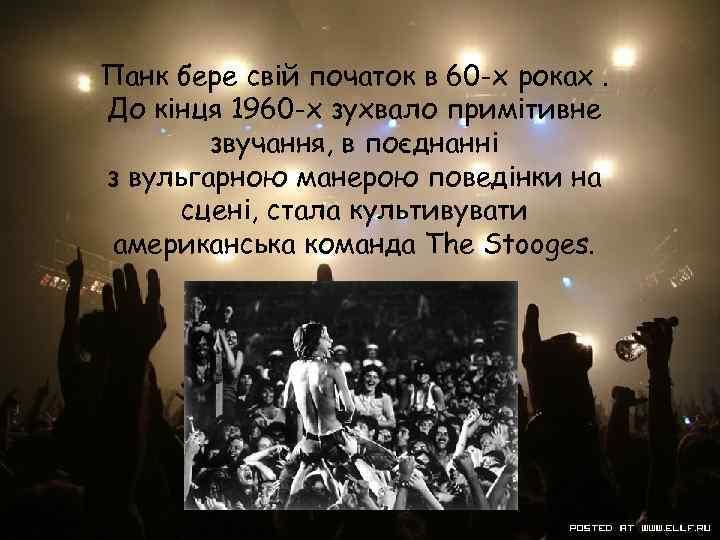Панк бере свій початок в 60 -х роках. До кінця 1960 -х зухвало примітивне