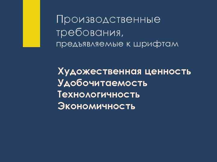 Производственные требования, предъявляемые к шрифтам Художественная ценность Удобочитаемость Технологичность Экономичность