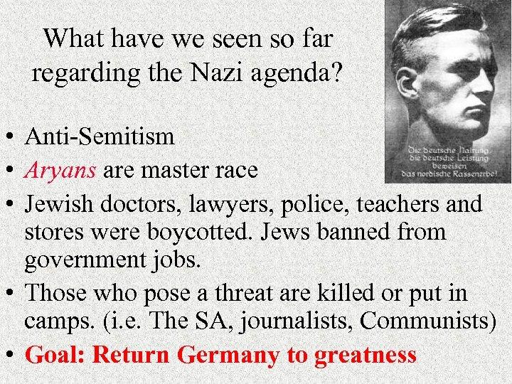 What have we seen so far regarding the Nazi agenda? • Anti-Semitism • Aryans
