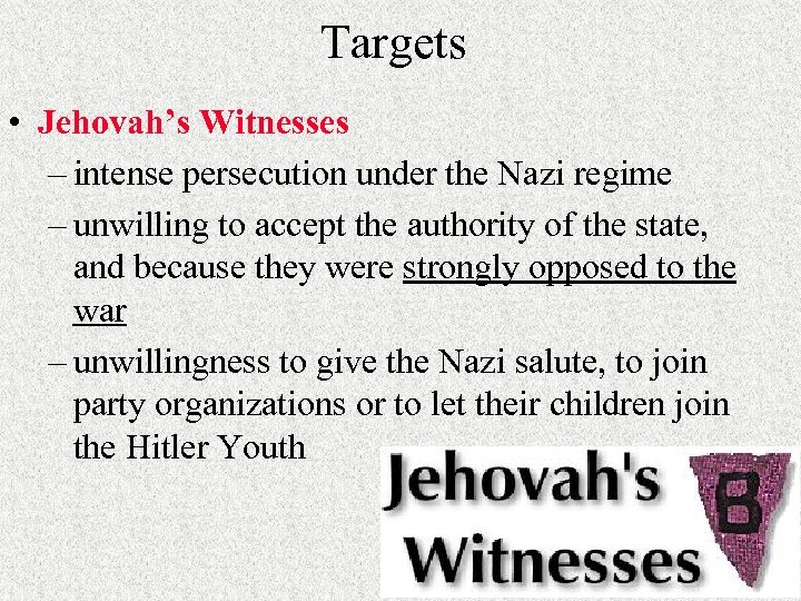 Targets • Jehovah's Witnesses – intense persecution under the Nazi regime – unwilling to