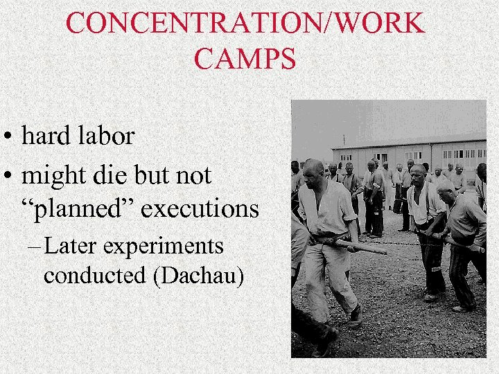 """CONCENTRATION/WORK CAMPS • hard labor • might die but not """"planned"""" executions – Later"""