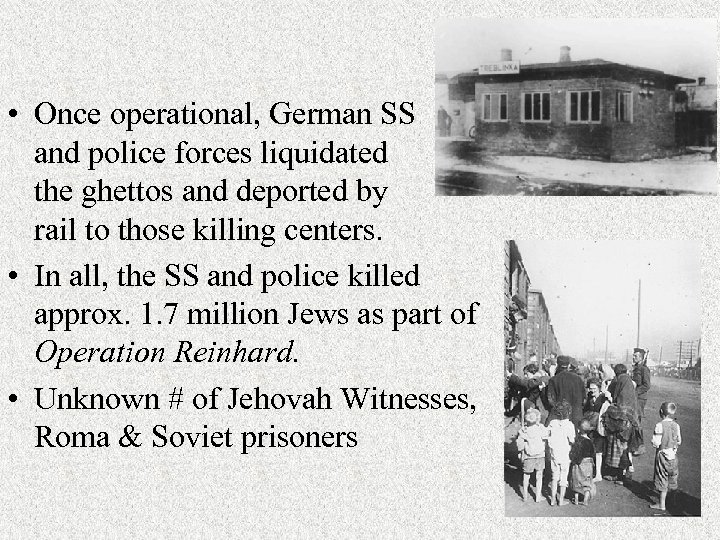 • Once operational, German SS and police forces liquidated the ghettos and deported