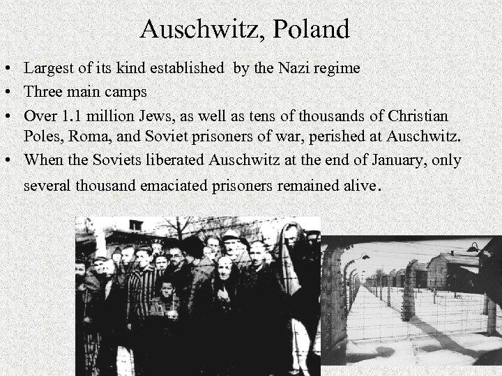Auschwitz, Poland • Largest of its kind established by the Nazi regime • Three