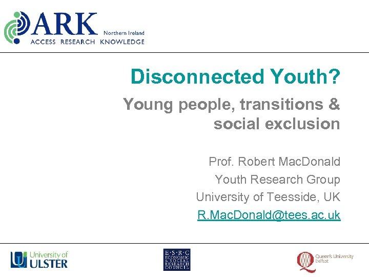 Disconnected Youth? Young people, transitions & social exclusion Prof. Robert Mac. Donald Youth Research