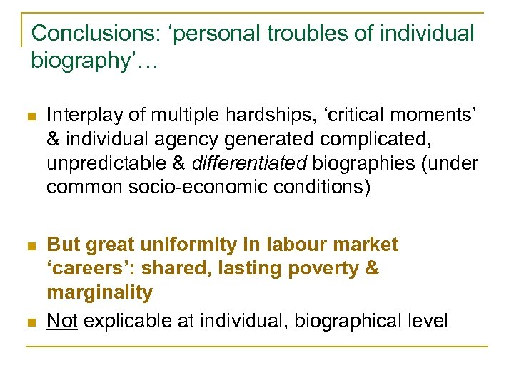 Conclusions: 'personal troubles of individual biography'… n Interplay of multiple hardships, 'critical moments' &