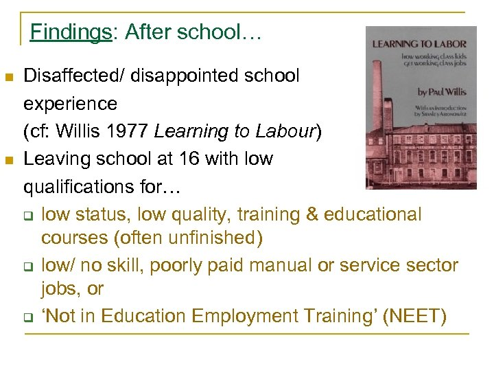 Findings: After school… n n Disaffected/ disappointed school experience (cf: Willis 1977 Learning to