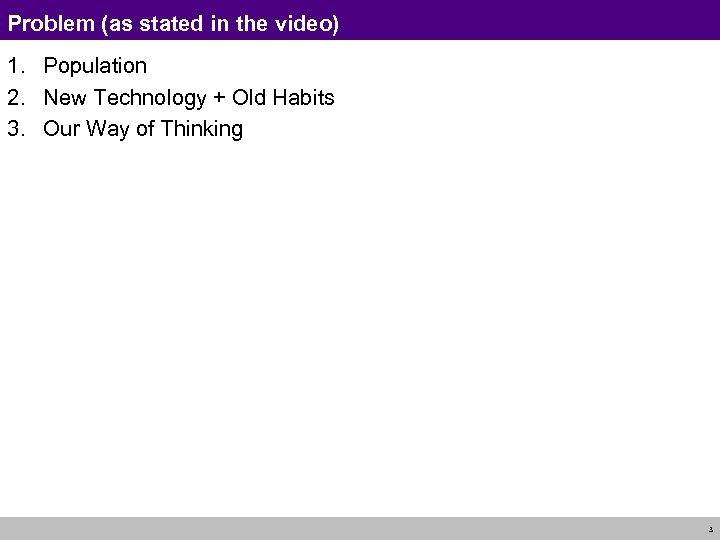 Problem (as stated in the video) 1. Population 2. New Technology + Old Habits