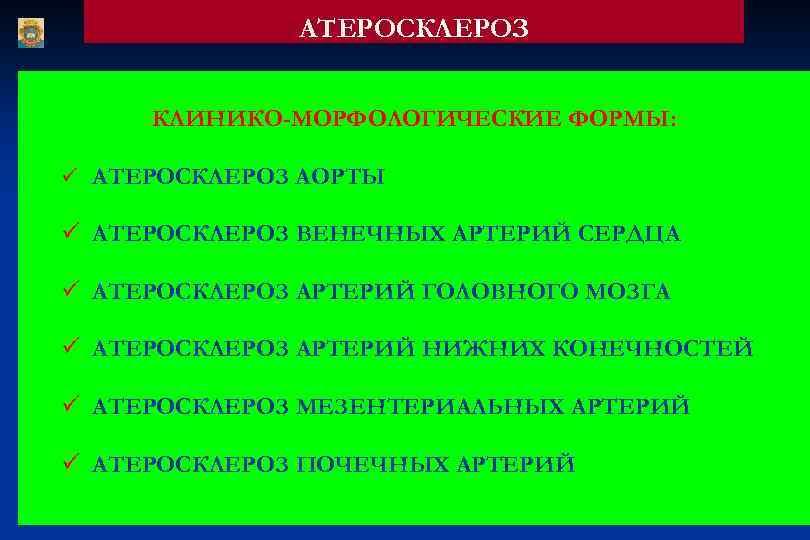 АТЕРОСКЛЕРОЗ КЛИНИКО-МОРФОЛОГИЧЕСКИЕ ФОРМЫ: ü АТЕРОСКЛЕРОЗ АОРТЫ ü АТЕРОСКЛЕРОЗ ВЕНЕЧНЫХ АРТЕРИЙ СЕРДЦА ü АТЕРОСКЛЕРОЗ АРТЕРИЙ
