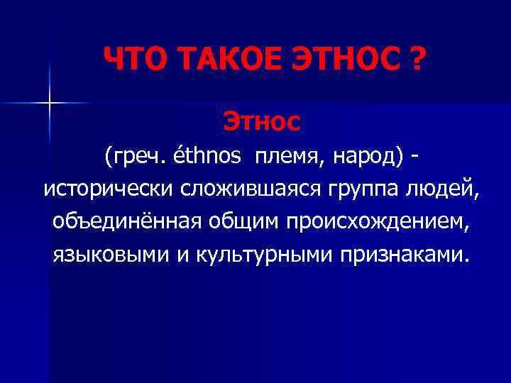 ЧТО ТАКОЕ ЭТНОС ? Этнос (греч. éthnos племя, народ) исторически сложившаяся группа людей, объединённая