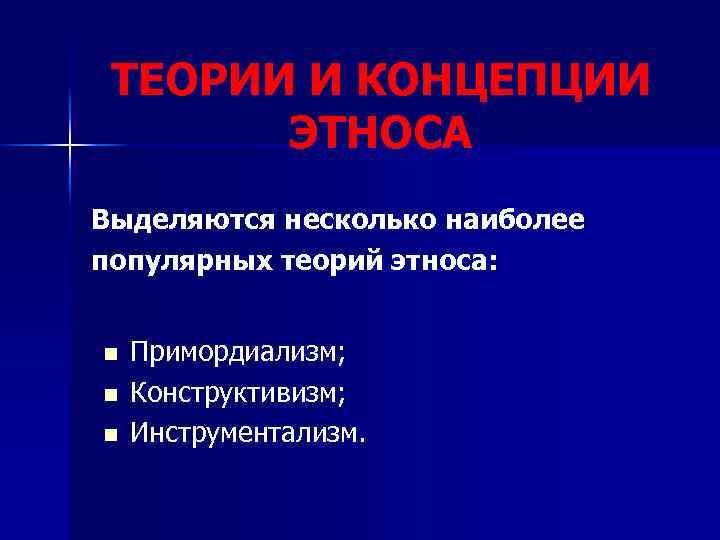 ТЕОРИИ И КОНЦЕПЦИИ ЭТНОСА Выделяются несколько наиболее популярных теорий этноса: n n n Примордиализм;