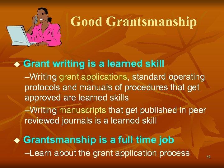 Good Grantsmanship u Grant writing is a learned skill –Writing grant applications, standard operating