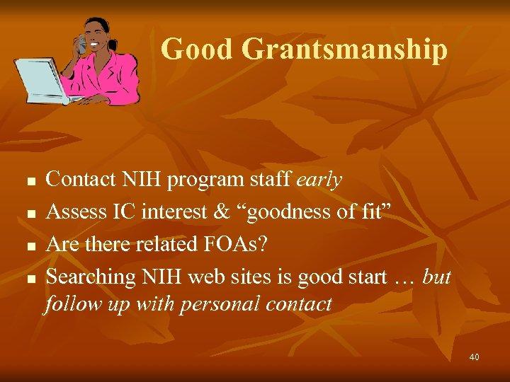 "Good Grantsmanship n n Contact NIH program staff early Assess IC interest & ""goodness"