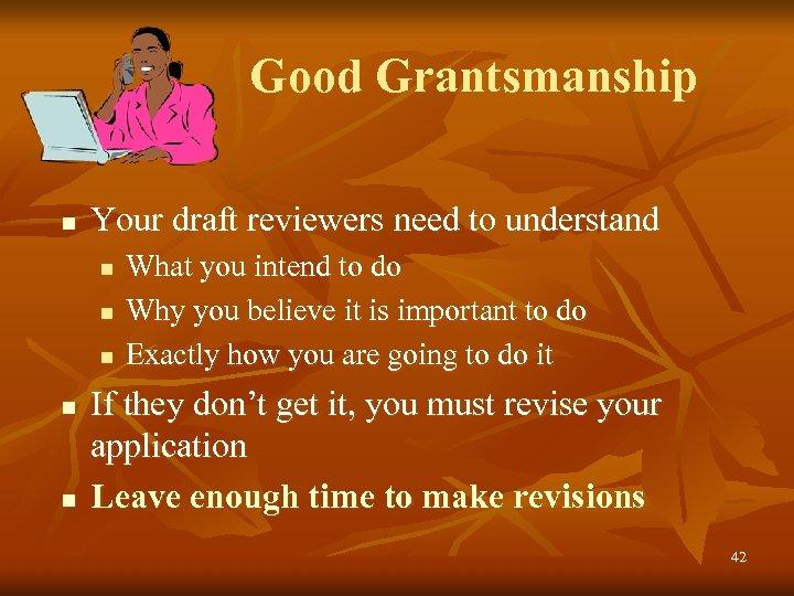 Good Grantsmanship n Your draft reviewers need to understand n n n What you