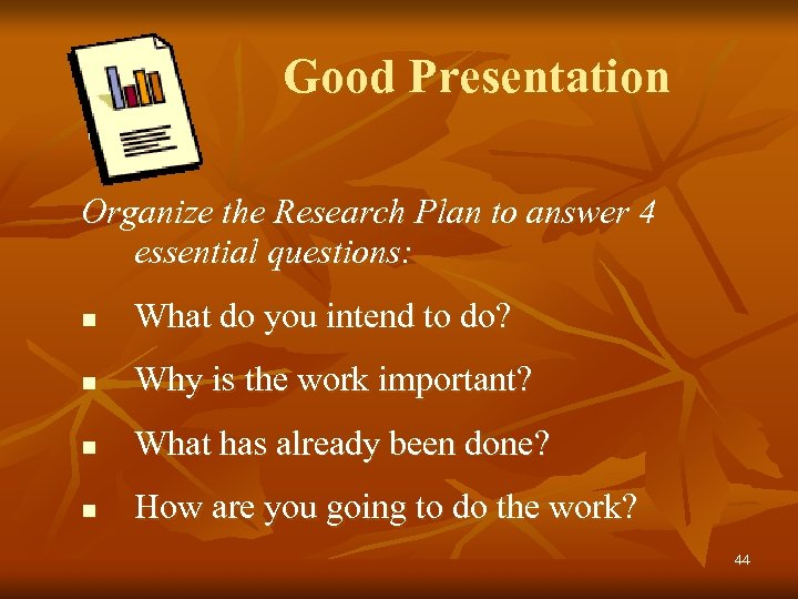 Good Presentation Organize the Research Plan to answer 4 essential questions: n What do